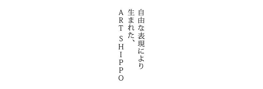 自由な表現により生まれた、ART SHIPPO