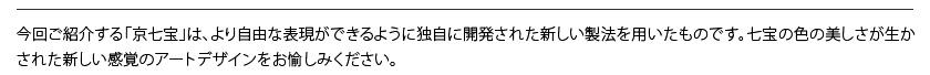 独自開発された新しい製法による京七宝。