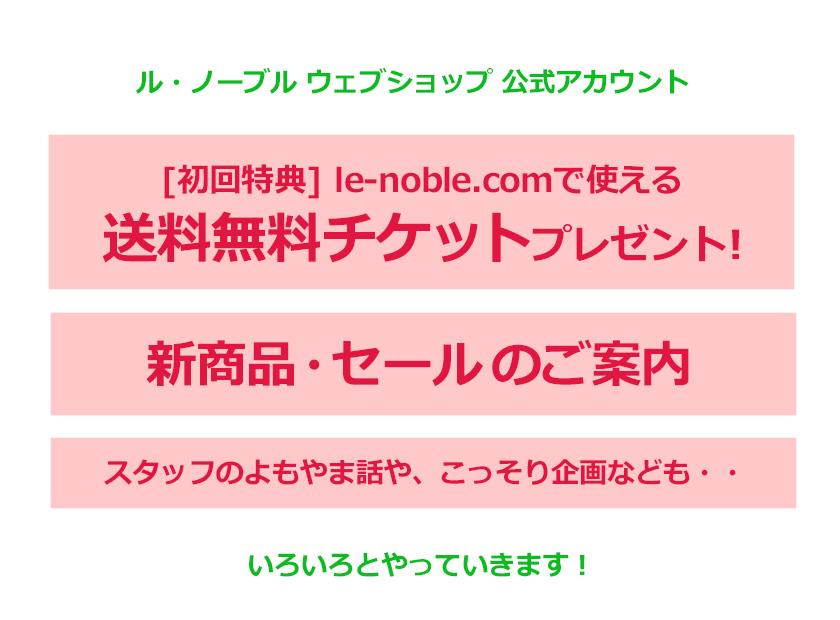 ル・ノーブル ウェブショップ公式アカウント [初回特典]le-noble.comで使える送料無料チケットプレゼント! 新商品・セールのご案内 スタッフのよもやま話や、こっそり企画なども・・・ いろいろとやっていきます!