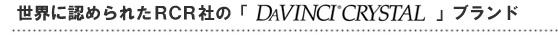 世界に認められたRCR社の「DaVINCI CRYSTAL」ブランド