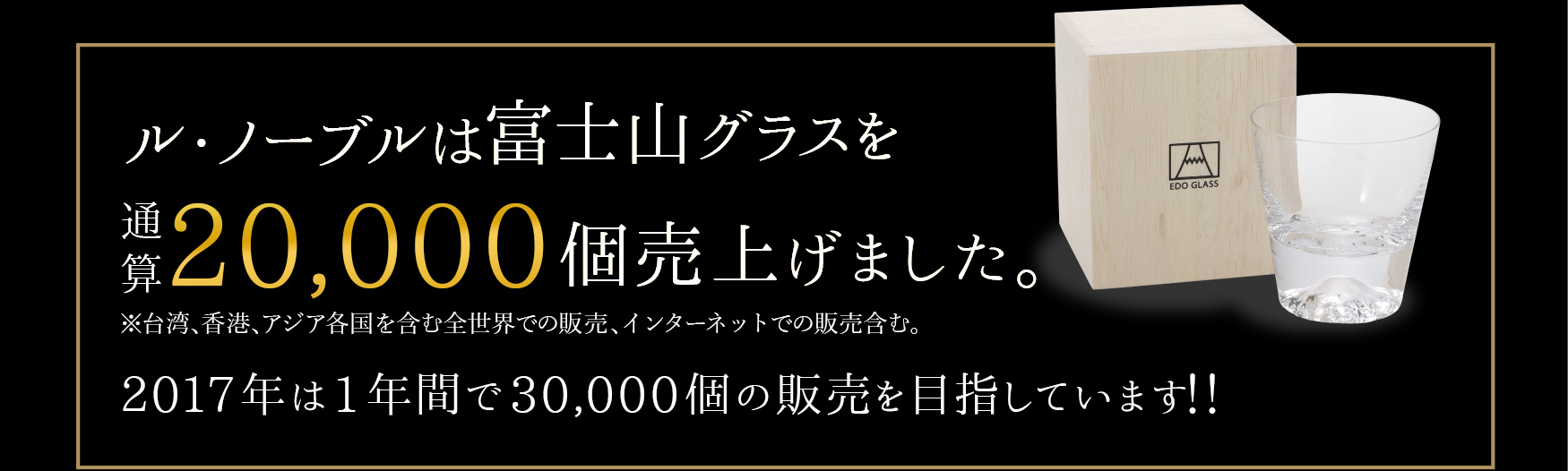 ノーブルは富士山グラスを  16,000個売上げました。※台湾、香港、アジア各国を含む全世界での販売、インターネットでの販売含む。2017年は1年間で30,000個の販売を目指しています!!